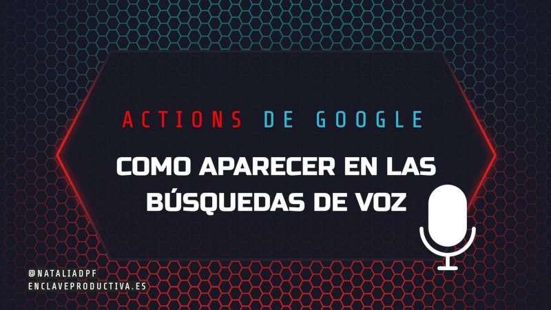 Actions en español: Cómo aparecer en las búsquedas de voz en Google